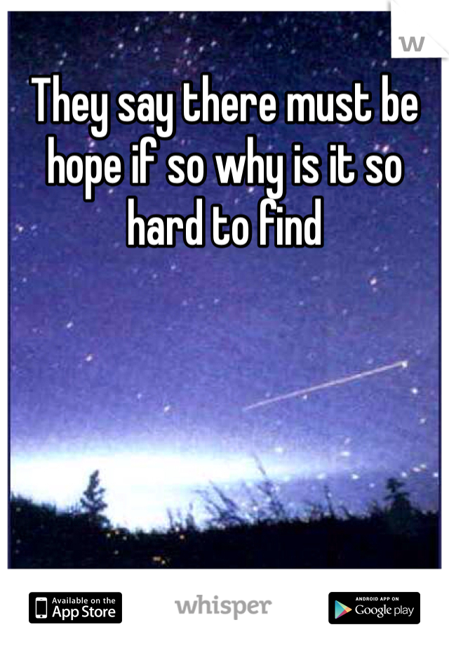 They say there must be hope if so why is it so hard to find