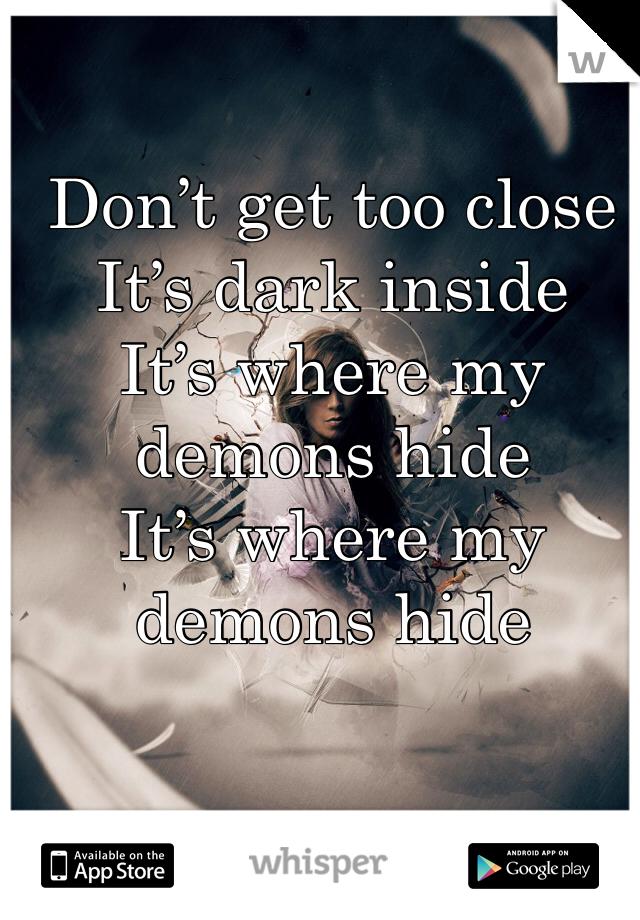 Don't get too close It's dark inside It's where my demons hide It's where my demons hide