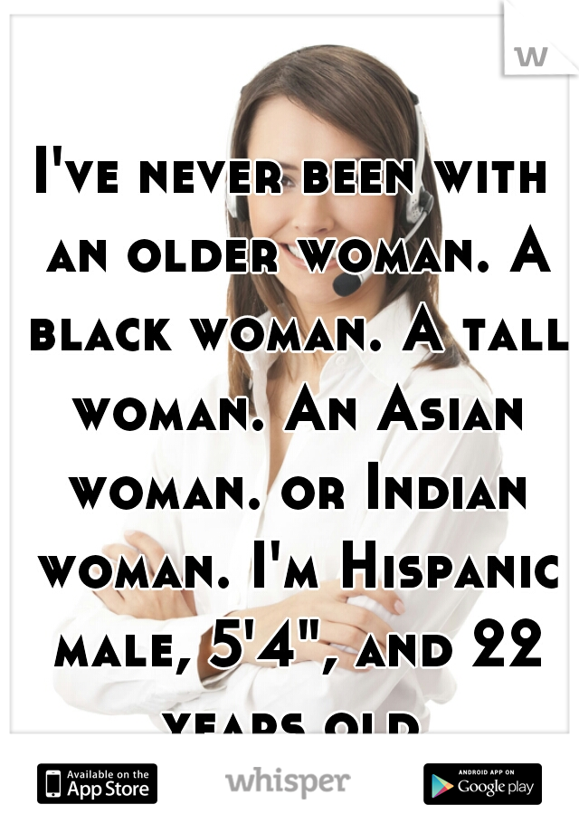 "I've never been with an older woman. A black woman. A tall woman. An Asian woman. or Indian woman. I'm Hispanic male, 5'4"", and 22 years old."