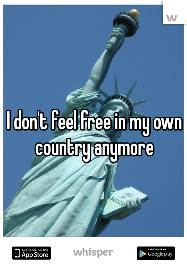 I don't feel free in my own country anymore    Thanks Obama