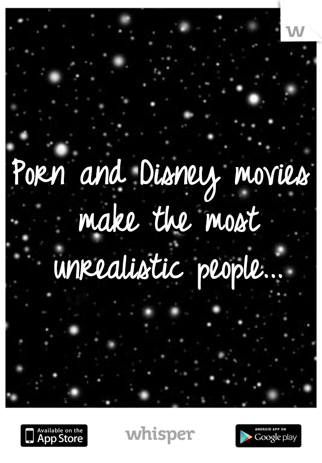 Porn and Disney movies make the most unrealistic people...