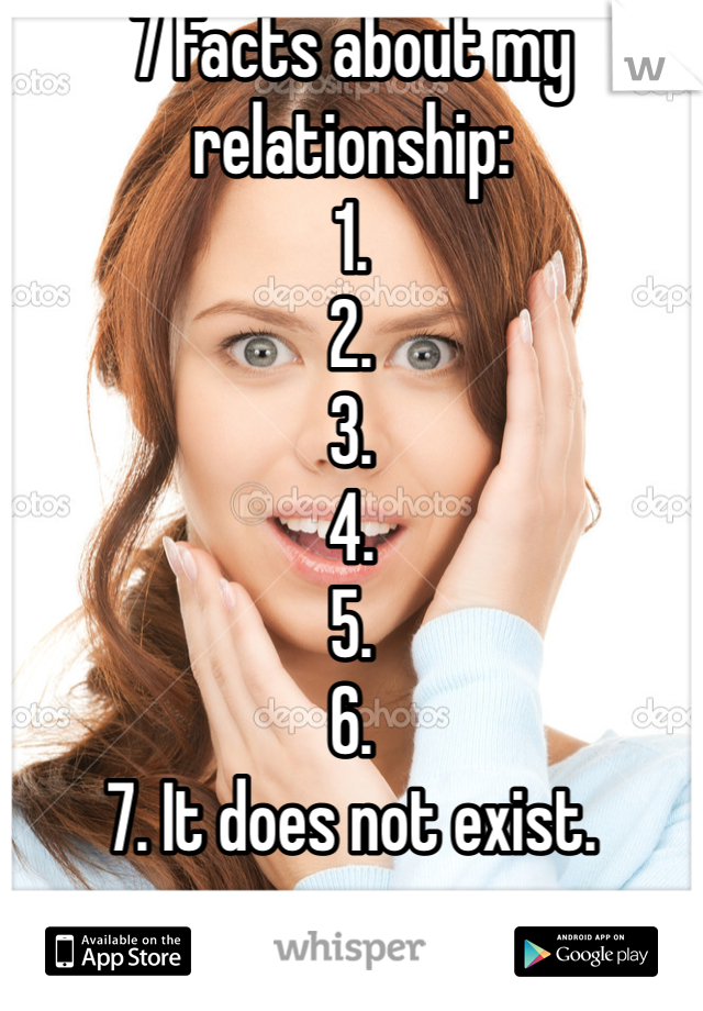 7 Facts about my relationship: 1. 2. 3. 4. 5. 6. 7. It does not exist.