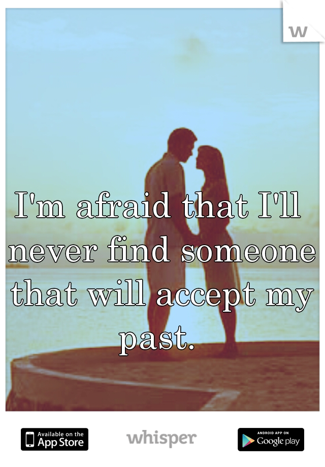 I'm afraid that I'll never find someone that will accept my past.