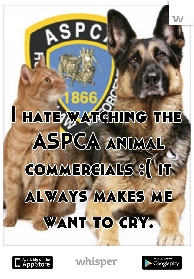 I hate watching the ASPCA animal commercials :( it always makes me want to cry.