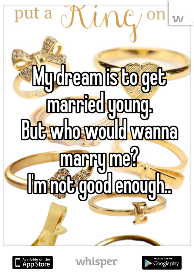 My dream is to get married young.  But who would wanna marry me?  I'm not good enough..