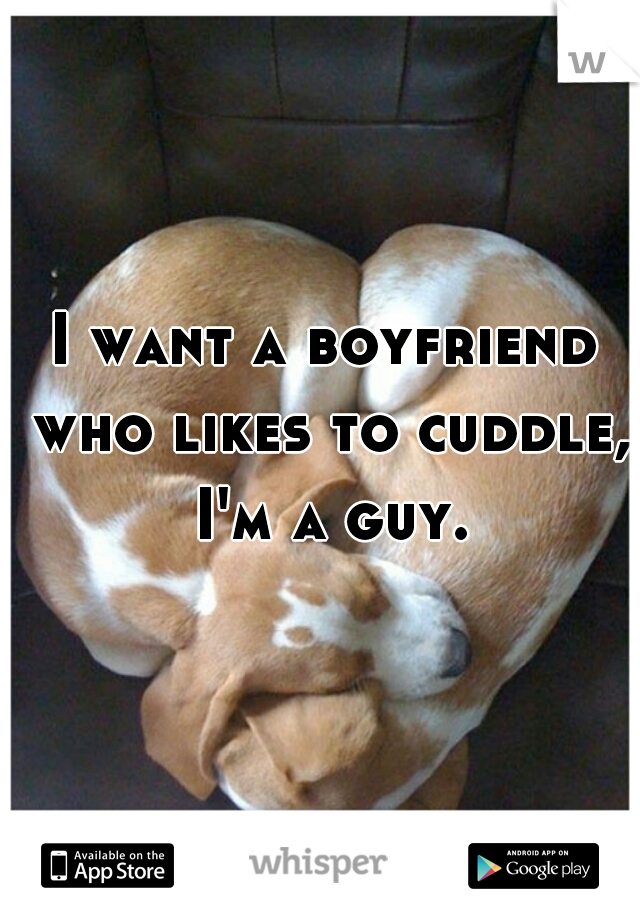 I want a boyfriend who likes to cuddle, I'm a guy.