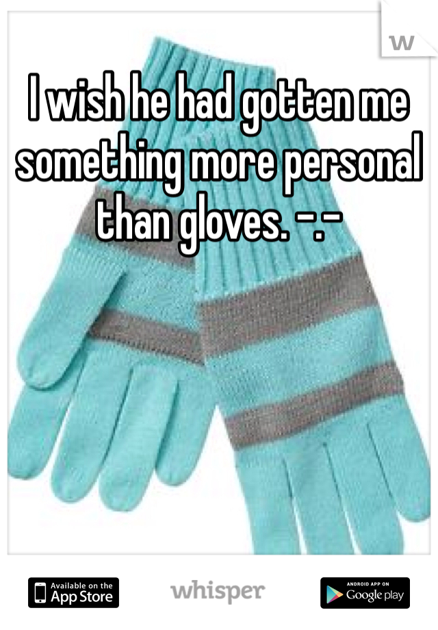 I wish he had gotten me something more personal than gloves. -.-