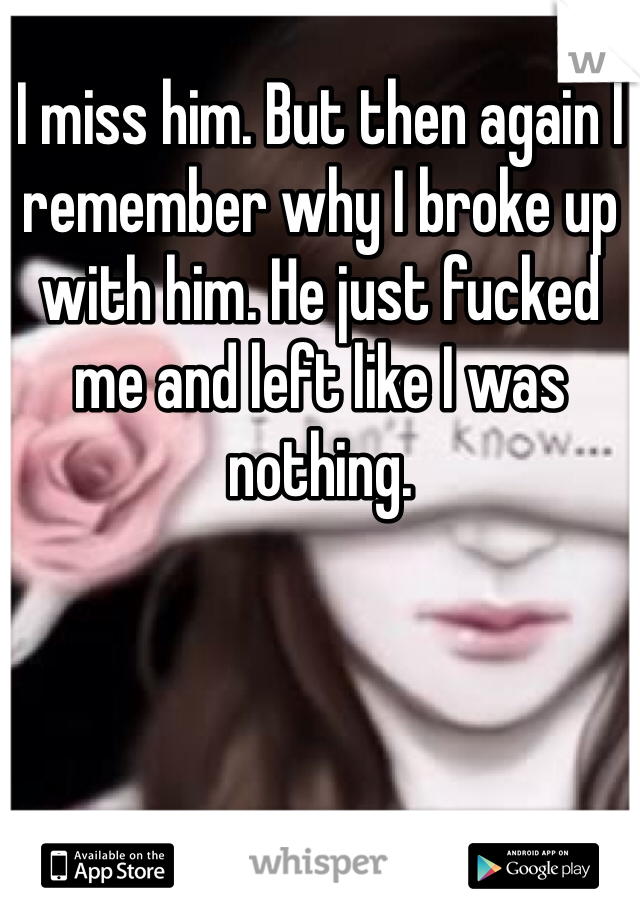 I miss him. But then again I remember why I broke up with him. He just fucked me and left like I was nothing.