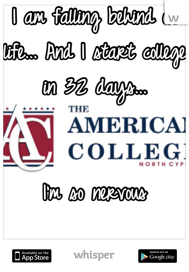 I am falling behind on life... And I start college in 32 days...    I'm so nervous