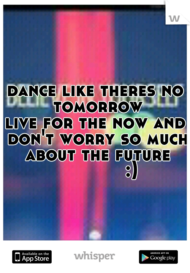 dance like theres no tomorrow live for the now and don't worry so much about the future               :)