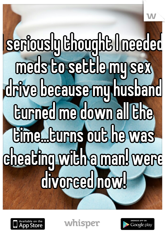 I seriously thought I needed meds to settle my sex drive because my husband turned me down all the time...turns out he was cheating with a man! were divorced now!