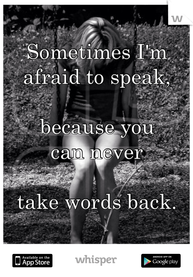 Sometimes I'm afraid to speak,  because you can never  take words back.