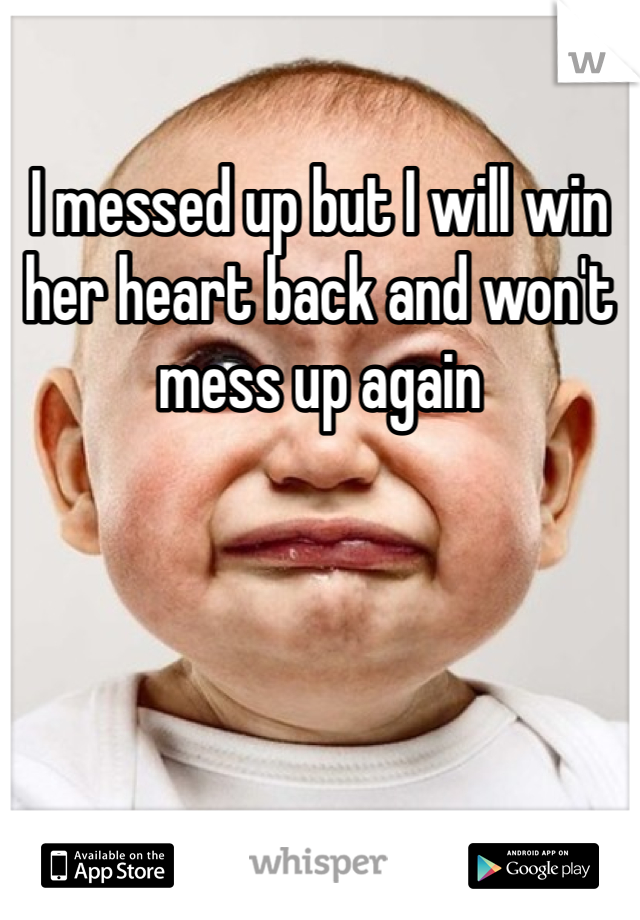I messed up but I will win her heart back and won't mess up again