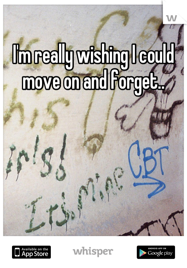 I'm really wishing I could move on and forget..