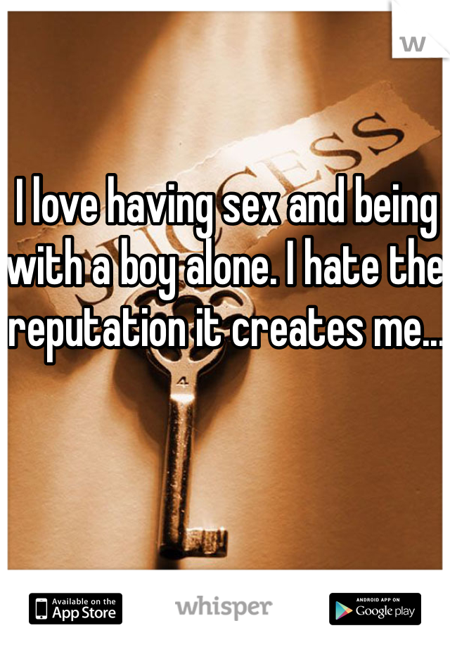 I love having sex and being with a boy alone. I hate the reputation it creates me...