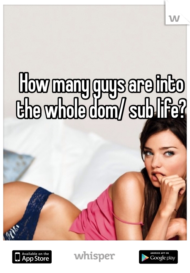 How many guys are into the whole dom/ sub life?