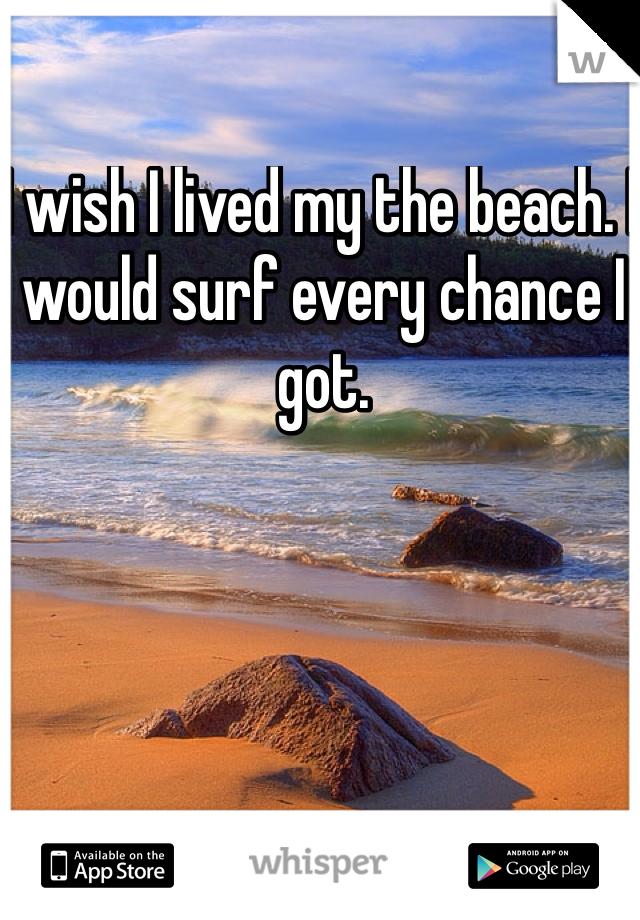 I wish I lived my the beach. I would surf every chance I got.