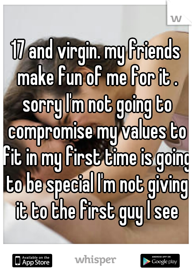 17 and virgin. my friends make fun of me for it . sorry I'm not going to compromise my values to fit in my first time is going to be special I'm not giving it to the first guy I see