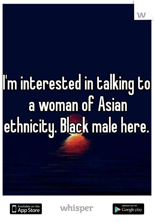 I'm interested in talking to a woman of Asian ethnicity. Black male here.