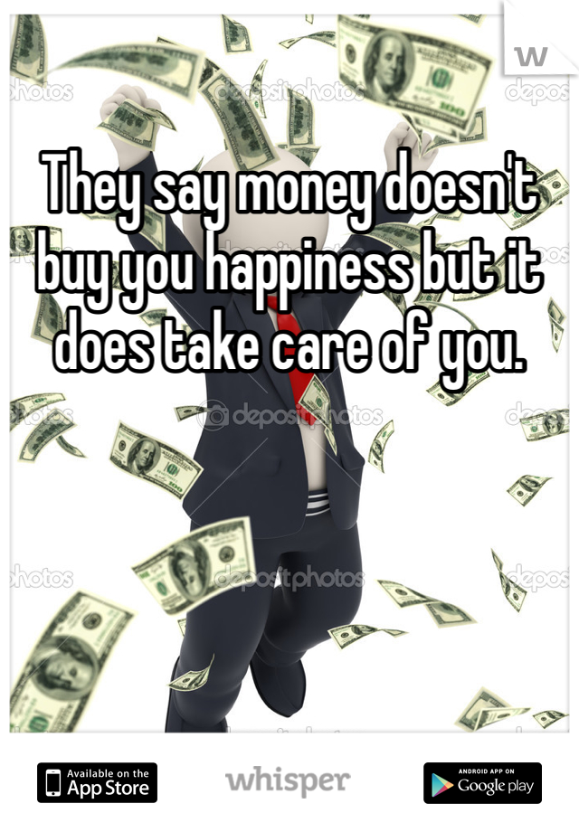 They say money doesn't buy you happiness but it does take care of you.