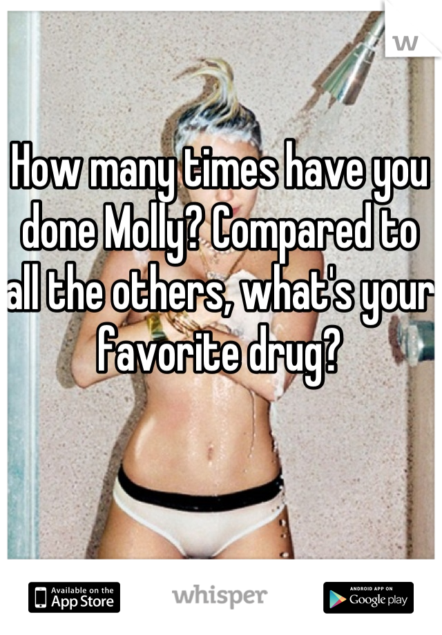 How many times have you done Molly? Compared to all the others, what's your favorite drug?