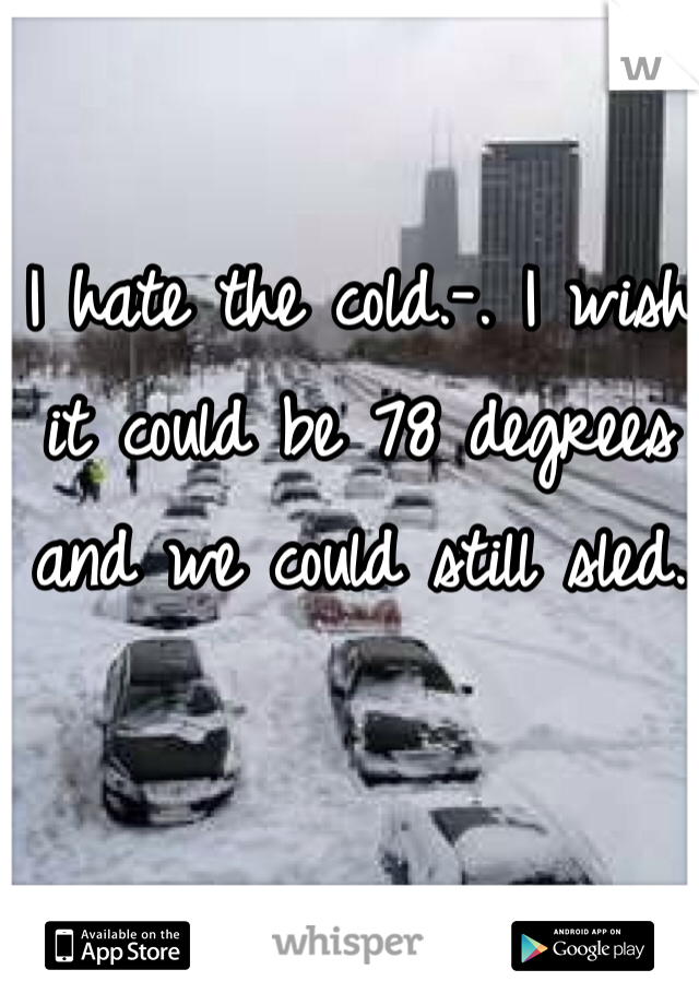 I hate the cold.-. I wish it could be 78 degrees and we could still sled.