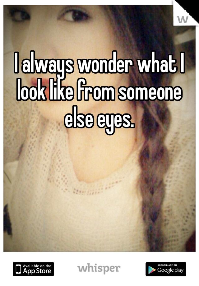 I always wonder what I look like from someone else eyes.