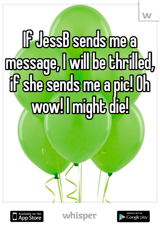 If JessB sends me a message, I will be thrilled, if she sends me a pic! Oh wow! I might die!