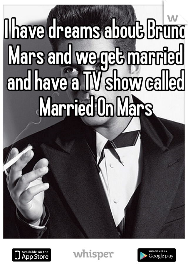 I have dreams about Bruno Mars and we get married and have a TV show called Married On Mars