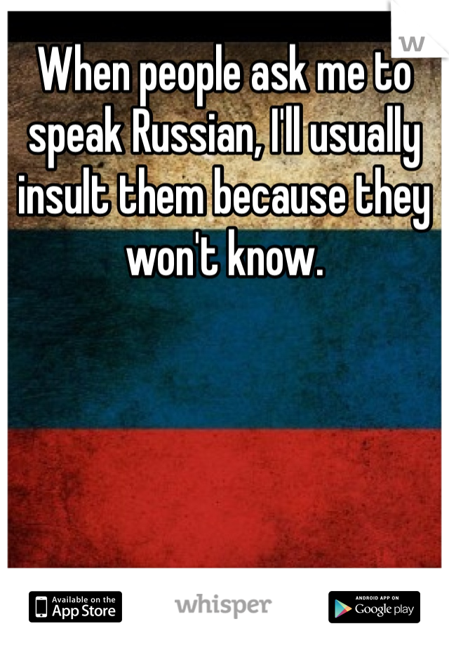 When people ask me to speak Russian, I'll usually insult them because they won't know.