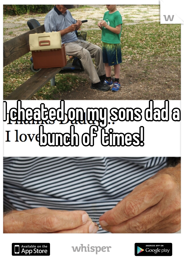 I cheated on my sons dad a bunch of times!