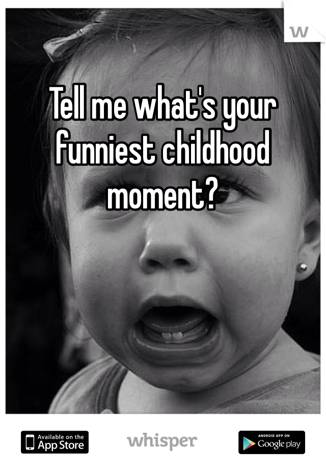 Tell me what's your funniest childhood moment?