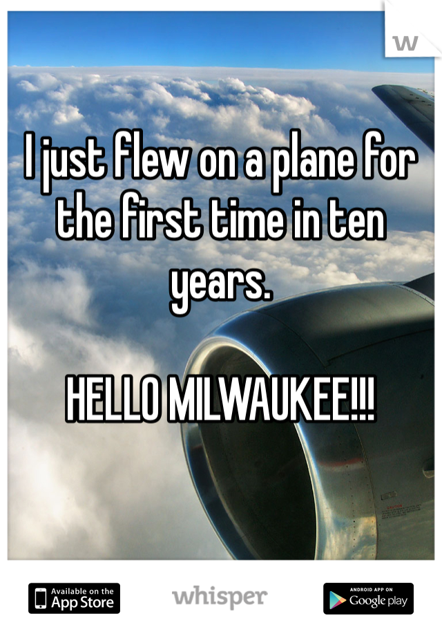 I just flew on a plane for the first time in ten years.  HELLO MILWAUKEE!!!
