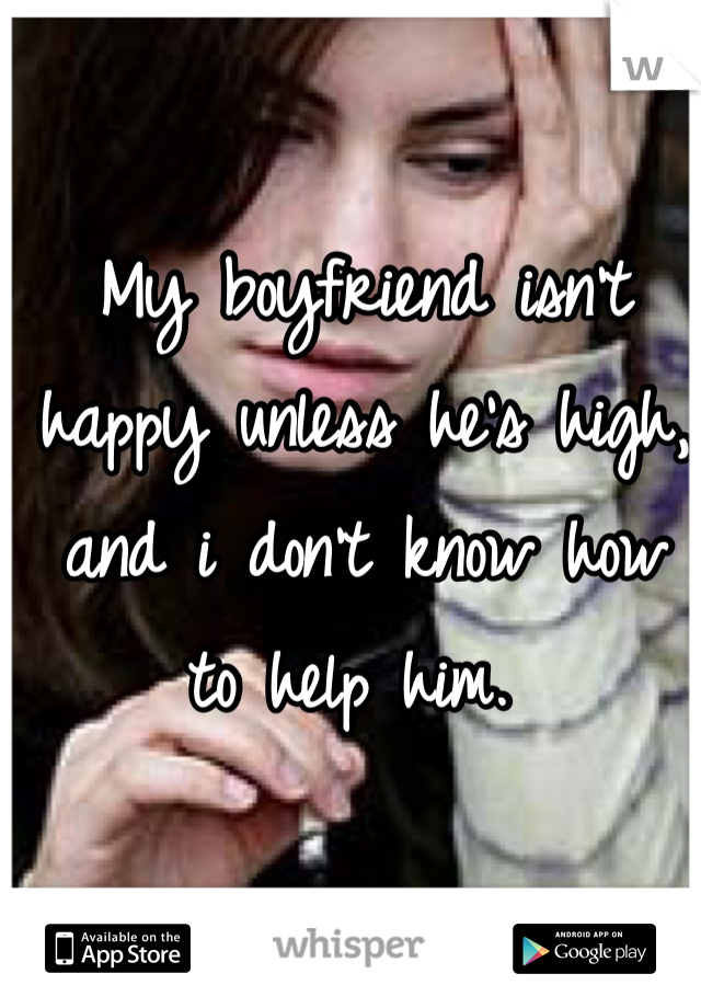 My boyfriend isn't happy unless he's high, and i don't know how to help him.