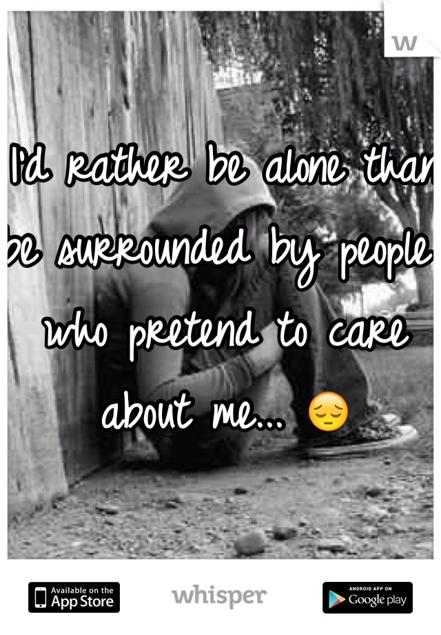 I'd rather be alone than be surrounded by people who pretend to care about me... 😔