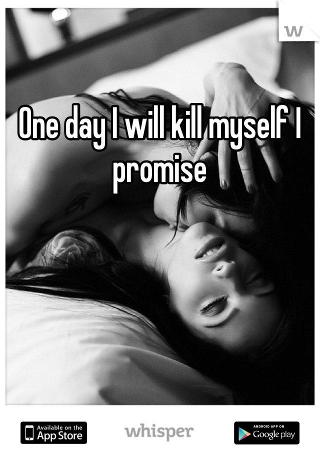 One day I will kill myself I promise