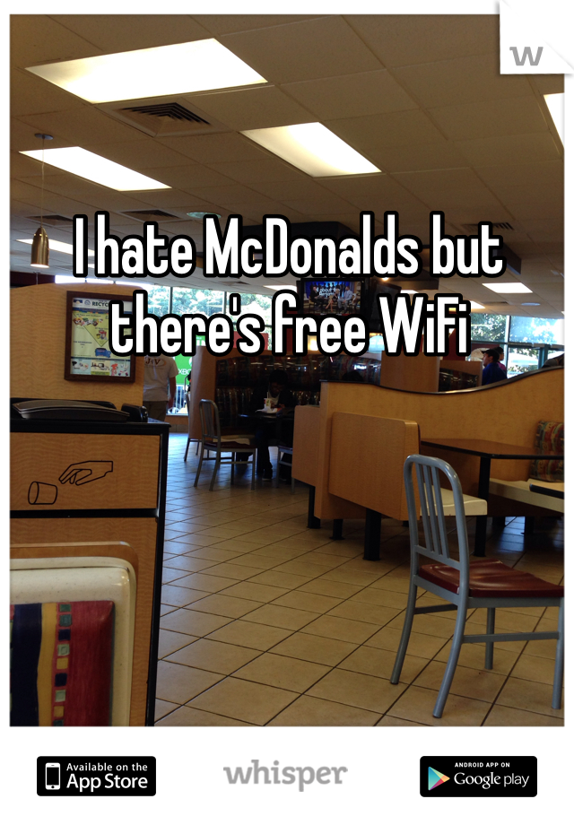 I hate McDonalds but there's free WiFi