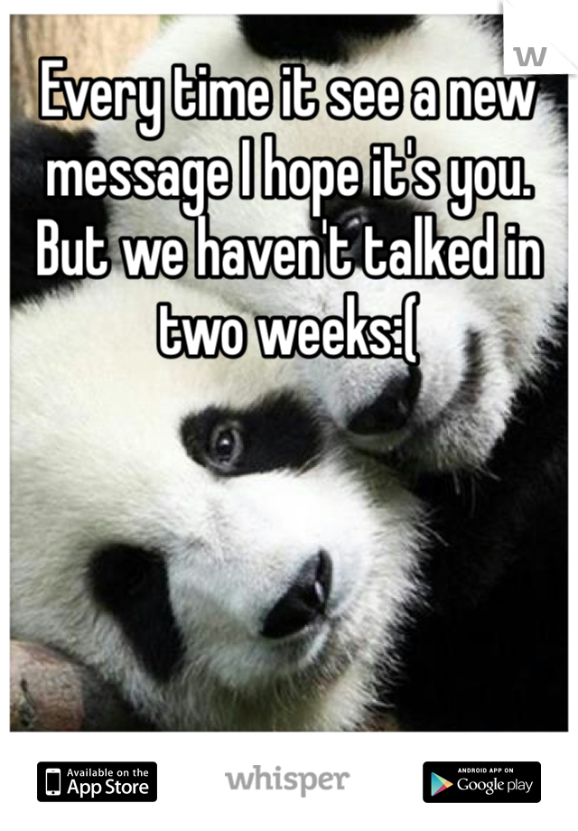 Every time it see a new message I hope it's you. But we haven't talked in two weeks:(