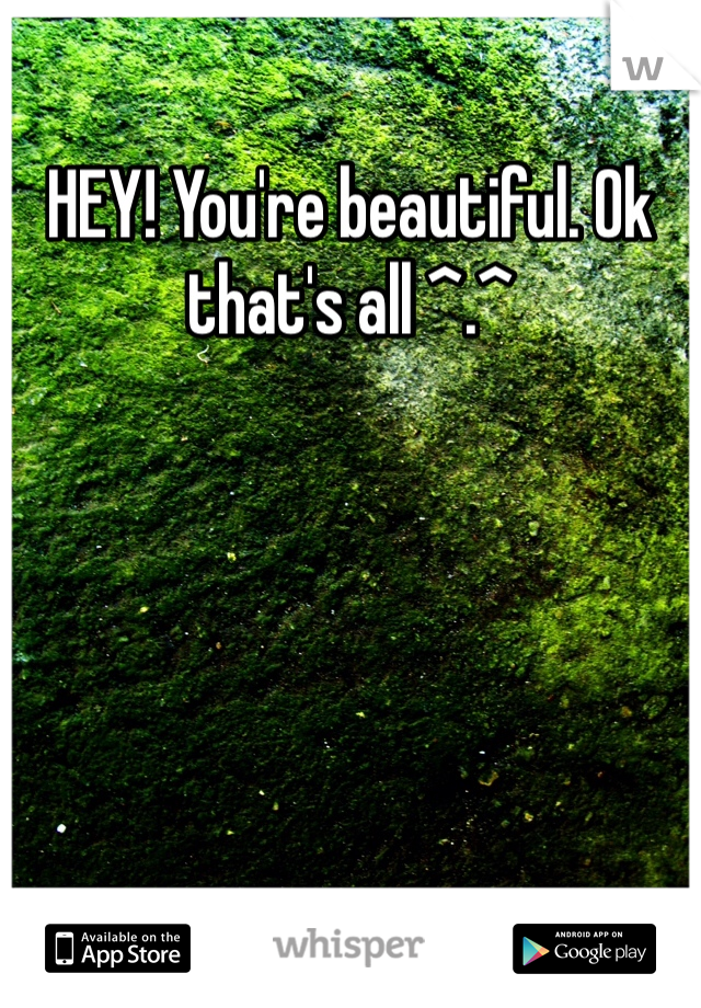 HEY! You're beautiful. Ok that's all ^.^