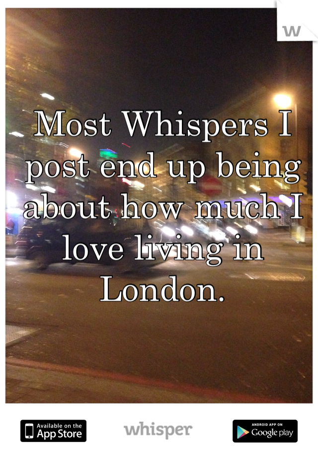 Most Whispers I post end up being about how much I love living in London.