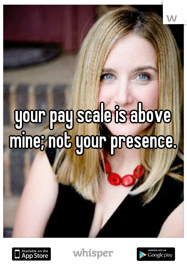 your pay scale is above mine; not your presence.