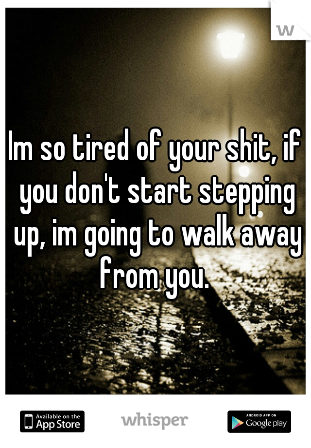 Im so tired of your shit, if you don't start stepping up, im going to walk away from you.