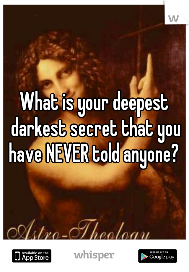 What is your deepest darkest secret that you have NEVER told anyone?