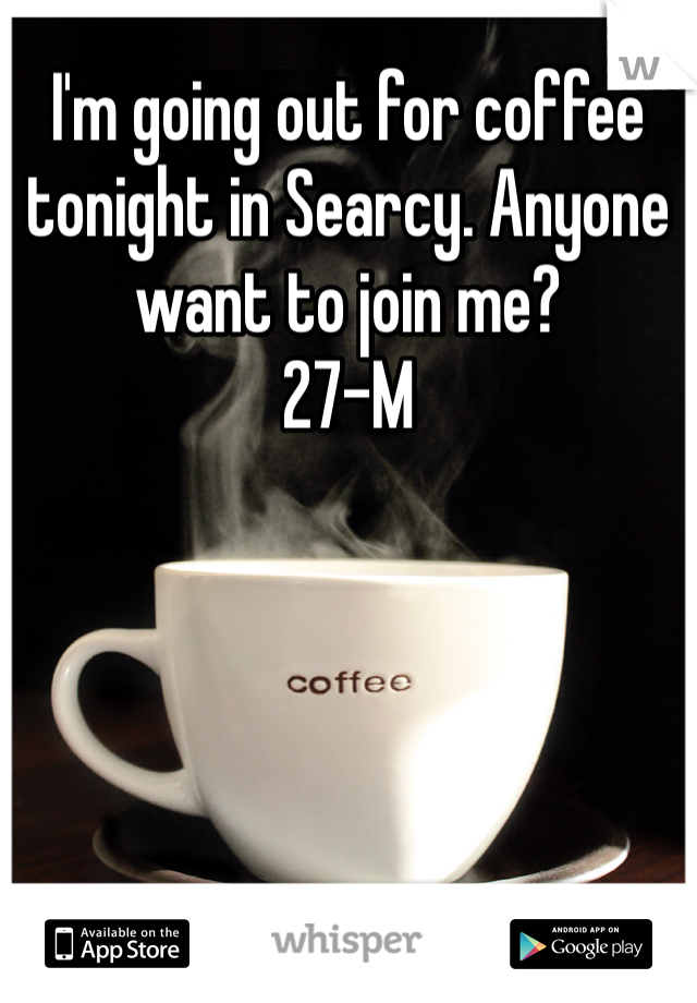 I'm going out for coffee tonight in Searcy. Anyone want to join me? 27-M