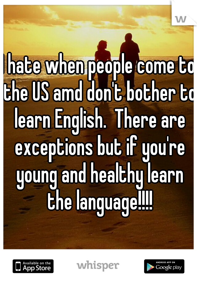I hate when people come to the US amd don't bother to learn English.  There are exceptions but if you're young and healthy learn the language!!!!