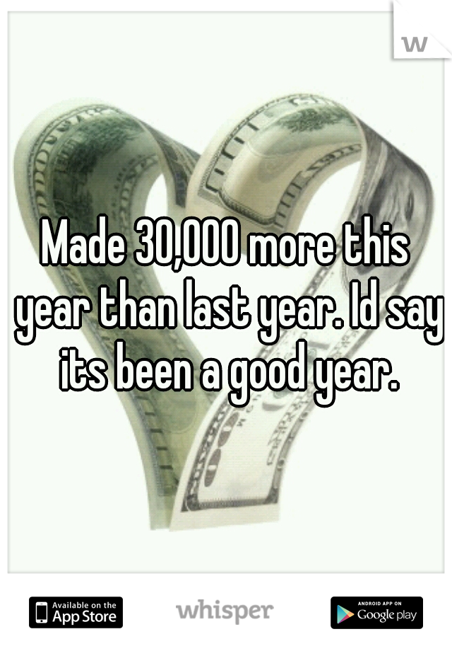 Made 30,000 more this year than last year. Id say its been a good year.