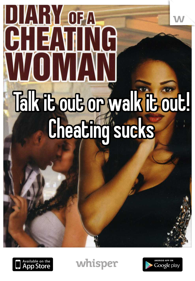 Talk it out or walk it out! Cheating sucks