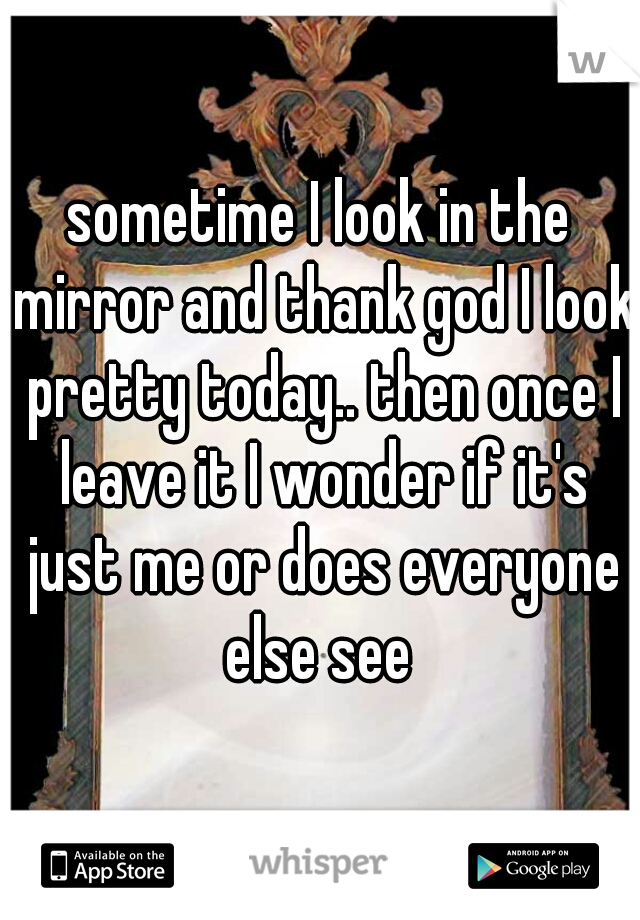 sometime I look in the mirror and thank god I look pretty today.. then once I leave it I wonder if it's just me or does everyone else see