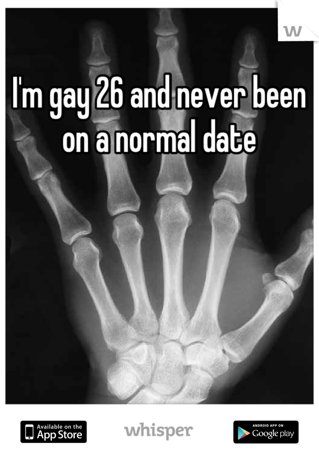 I'm gay 26 and never been on a normal date