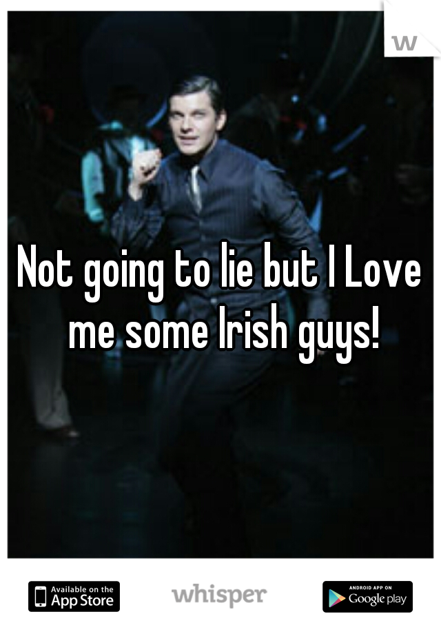 Not going to lie but I Love me some Irish guys!